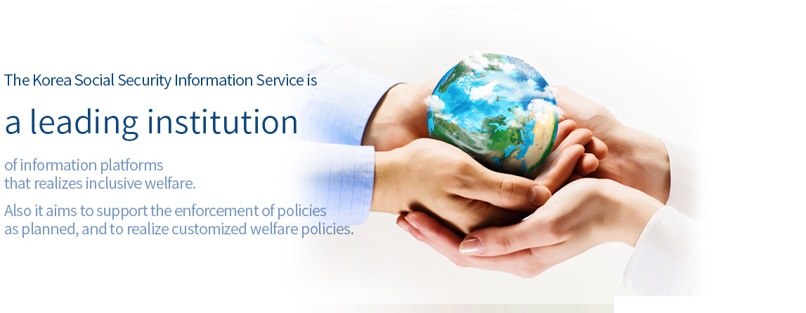 The Social Security Information Service is a leading institution of information platforms that realizes inclusive welfare. Also it aims to support the enforcement of policies as planned, and to realize customized welfare policies.