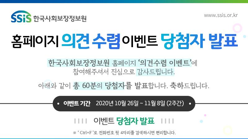 SSiS 한국사회보장정보원 홈페이지 의견수렴 이벤트 당첨자 발표 한국사회보장정보원 홈페이지 의견수렴 이벤트에 참여해주셔서 진심으로 감사드립니다. 아래와 같이 총 60분의 당첨자를 발표합니다. 축하드립니다. 이벤트 기간: 2020년 10월 26일 ~ 11월 8일(2주간) 이벤트 당첨자 발표 Ctrl+F로 전화번호 뒷 4자리를 검색하시면 편리합니다.